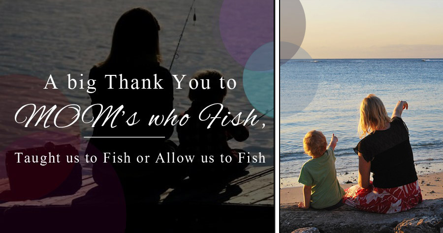 A Big THANK YOU to MOM's who Fish, Taught us to Fish or Allow us to Fish!